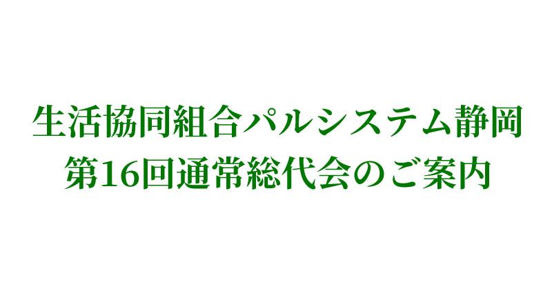 生活協同組合パルシステム静岡 第16回通常総代会のご案内
